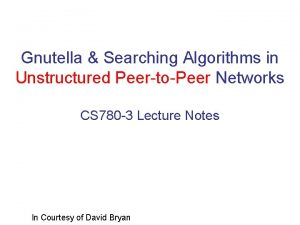 Gnutella Searching Algorithms in Unstructured PeertoPeer Networks CS