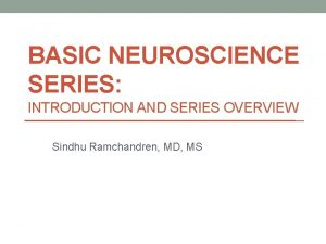 BASIC NEUROSCIENCE SERIES INTRODUCTION AND SERIES OVERVIEW Sindhu