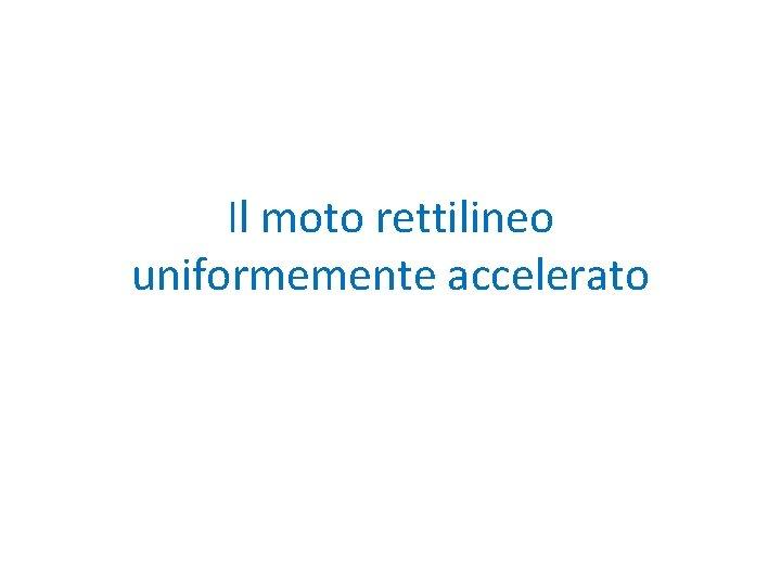 Il moto rettilineo uniformemente accelerato Accelerazione di un