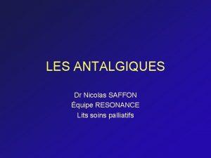 LES ANTALGIQUES Dr Nicolas SAFFON quipe RESONANCE Lits