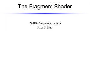 The Fragment Shader CS 418 Computer Graphics John