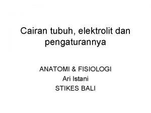 Cairan tubuh elektrolit dan pengaturannya ANATOMI FISIOLOGI Ari