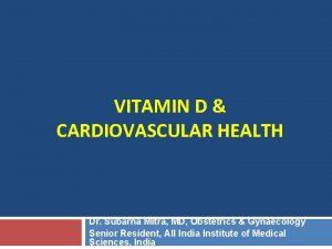 VITAMIN D CARDIOVASCULAR HEALTH Dr Subarna Mitra MD