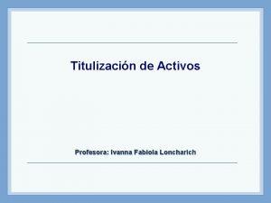 Titulizacin de Activos Profesora Ivanna Fabiola Loncharich Agenda