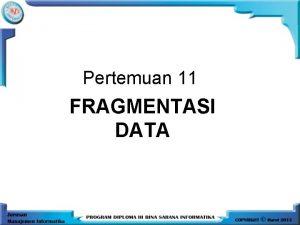 Pertemuan 11 FRAGMENTASI DATA FRAGMENTASI DATA Merupakan sebuah