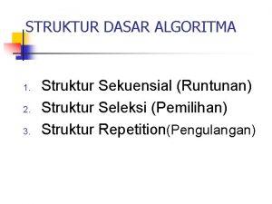 STRUKTUR DASAR ALGORITMA 1 2 3 Struktur Sekuensial
