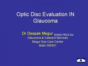 Optic Disc Evaluation IN Glaucoma Dr Deepak Megur