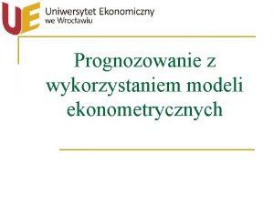 Prognozowanie z wykorzystaniem modeli ekonometrycznych Plan wykadu I