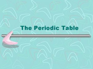 The Periodic Table Why is the Periodic Table