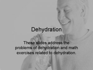 Dehydration These slides address the problems of dehydration