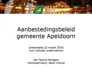 Aanbestedingsbeleid gemeente Apeldoorn presentatie 22 maart 2016 voor