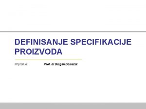 DEFINISANJE SPECIFIKACIJE PROIZVODA Pripremio Prof dr Dragan Domazet