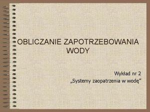 OBLICZANIE ZAPOTRZEBOWANIA WODY Wykad nr 2 Systemy zaopatrzenia