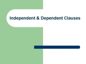 Independent Dependent Clauses Clauses l l l A