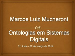 Marcos Luiz Mucheroni Ontologias em Sistemas Digitais 2
