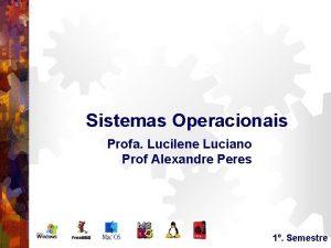 Sistemas Operacionais Profa Lucilene Luciano Prof Alexandre Peres