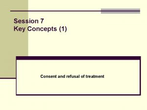 Session 7 Key Concepts 1 Consent and refusal