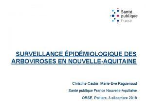 SURVEILLANCE PIDMIOLOGIQUE DES ARBOVIROSES EN NOUVELLEAQUITAINE Christine Castor