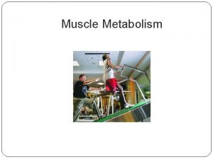 Muscle Metabolism Muscle Metabolism Goals Describe three ways