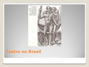 Teatro no Brasil O teatro no Brasil surgiu