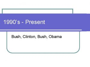 1990s Present Bush Clinton Bush Obama George H