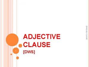 1 DWS ADJ CLAUSE ADJECTIVE CLAUSE An adjective