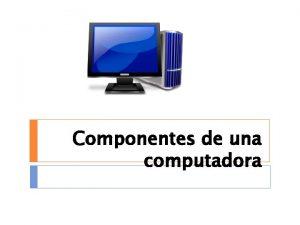 Componentes de una computadora Introduccin Las partes principales