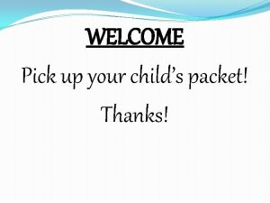WELCOME Pick up your childs packet Thanks Kindergarten