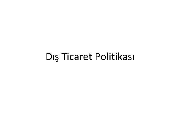 D Ticaret Politikas D Ticaret Politikas Hkmetin lkenin