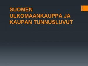 SUOMEN ULKOMAANKAUPPA JA KAUPAN TUNNUSLUVUT SUOMEN ULKOMAANKAUPPA Suomi