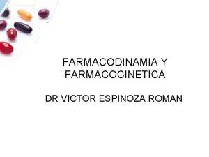 FARMACODINAMIA Y FARMACOCINETICA DR VICTOR ESPINOZA ROMAN FARMACOCINETICA
