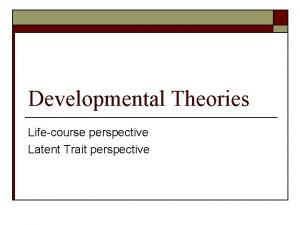 Developmental Theories Lifecourse perspective Latent Trait perspective Why