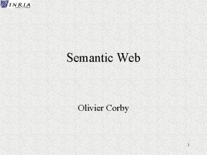 Semantic Web Olivier Corby 1 Semantic Web volution