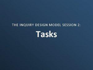 THE INQUIRY DESIGN MODEL SESSION 2 Tasks Tasks