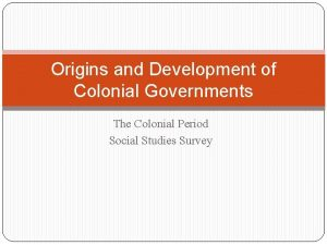 Origins and Development of Colonial Governments The Colonial