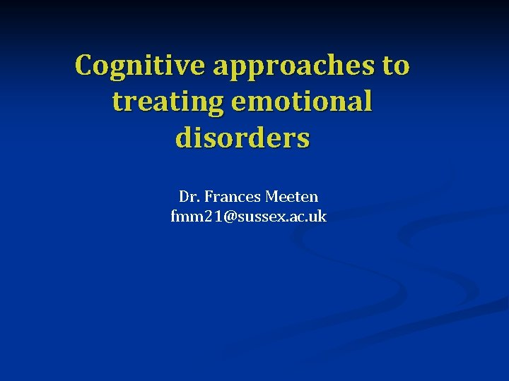 Cognitive approaches to treating emotional disorders Dr Frances