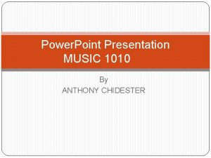 Power Point Presentation MUSIC 1010 By ANTHONY CHIDESTER