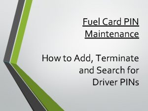 Fuel Card PIN Maintenance How to Add Terminate