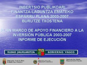 INBERTSIO PUBLIKOARI FINANTZALAGUNTZA EMATEKO ESPARRU PLANA 2003 2007