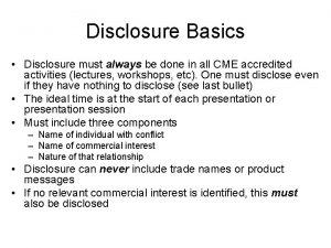 Disclosure Basics Disclosure must always be done in