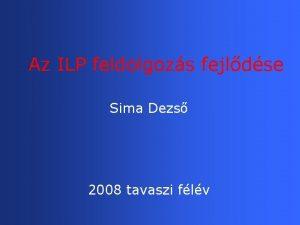 Az ILP feldolgozs fejldse Sima Dezs 2008 tavaszi