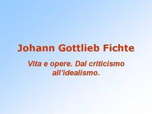 Johann Gottlieb Fichte Vita e opere Dal criticismo