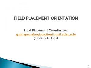 FIELD PLACEMENT ORIENTATION Field Placement Coordinator gsphspecialregistrationmail sdsu