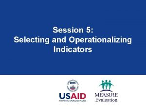 Session 5 Selecting and Operationalizing Indicators Session Overview