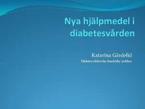 Nya hjlpmedel i diabetesvrden Katarina Grdelid Diabetesskterska Sunderby