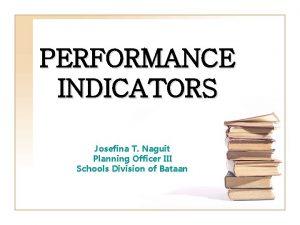 PERFORMANCE INDICATORS Josefina T Naguit Planning Officer III