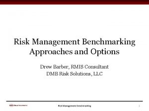 Risk Management Benchmarking Approaches and Options Drew Barber