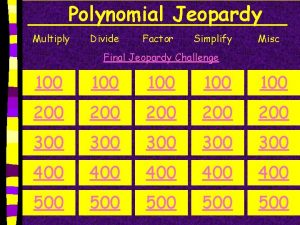 Polynomial Jeopardy Multiply Divide Factor Simplify Misc Final