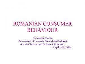 ROMANIAN CONSUMER BEHAVIOUR Dr Mariana Nicolae The Academy