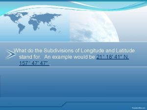 What do the Subdivisions of Longitude and Latitude